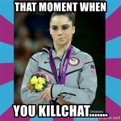 Makayla Maroney  - That moment when you killchat.......