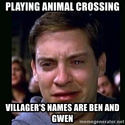 crying peter parker - Playing animal crossing villager's names are ben and gwen