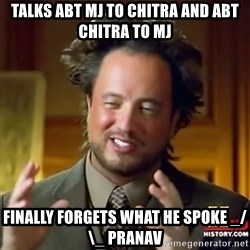 ancient alien guy - TALKS ABT MJ TO CHITRA AND ABT CHITRA TO MJ FINALLY FORGETS WHAT HE SPOKE _/\_ PRANAV