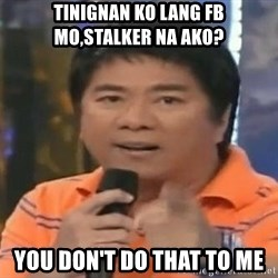 willie revillame you dont do that to me - tinignan ko lang fb mo,stalker na ako? you don't do that to me