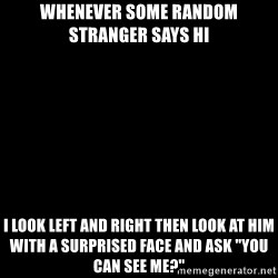 """Blank Black - Whenever some random stranger says HI I look left and right then look at him with a surprised face and ask """"You can see me?"""""""