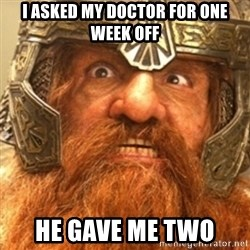 Gimli - i asked my doctor for one week off he gave me two