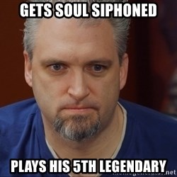 Intense Monte - Gets soul siphoned plays his 5th legendary