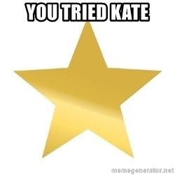 Gold Star Jimmy - you tried kate