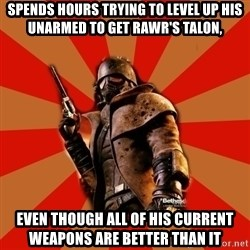 Fallout New Vegas MEME - spends hours trying to level up his unarmed to get rawr's talon, even though all of his current weapons are better than it