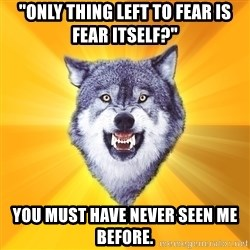 """Courage Wolf - """"only thing left to fear is fear itself?"""" you must have never seen me before."""