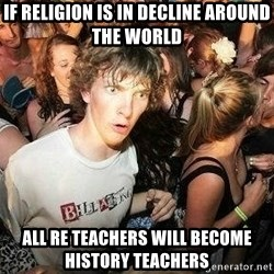 -Sudden Clarity Clarence - IF RELIGION IS IN DECLINE AROUND THE WORLD ALL RE TEACHERS WILL BECOME HISTORY TEACHERS