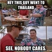 see nobody cares1 - Hey this guy went to thailand See, nobody cares.