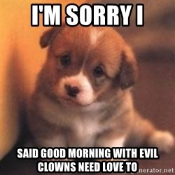 cute puppy - I'm sorry I said good morning with evil clowns need love to
