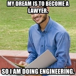 Indian Student - My Dream IS to become a  Lawyer. So I am doing Engineering.