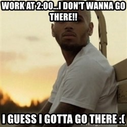 Breezy23 - WORK AT 2:00...I DON'T WANNA GO THERE!! I GUESS I GOTTA GO THERE :(