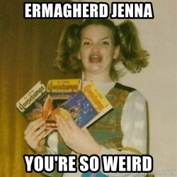 Ermagherd Girl - Ermagherd Jenna You're so weird
