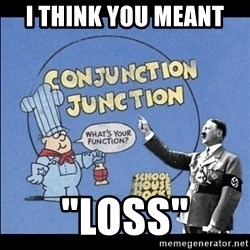 """Grammar Nazi - I think you meant  """"Loss"""""""