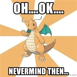 Dragonite Dad - oh....ok.... nevermind then...
