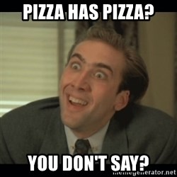 Nick Cage - pizza has pizza? You don't say?