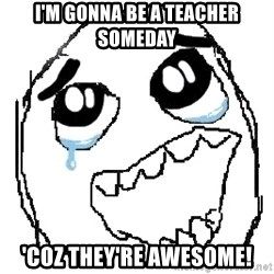 happy rage guy - I'm Gonna be a teacher someday 'coz they're awesome!
