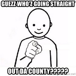 GUESS WHO YOU - GUEZZ WHO'Z GOING STRAIGHT OUT DA COUNTY?????