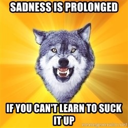 Courage Wolf - Sadness is prolonged if you can't learn to suck it up