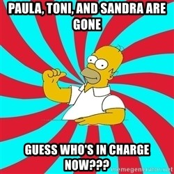 Frases Homero Simpson - Paula, Toni, and Sandra are gone guess who's in charge now???