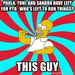 Frases Homero Simpson - Paula, Toni, and Sandra have left for PTO.  Who's left to run things? This guy