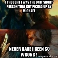 Never Have I Been So Wrong - I thought I was the only short person that got picked up by Michael   Never have I been so wrong !