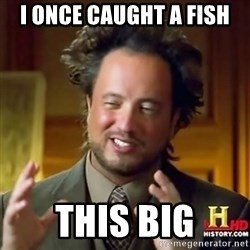 ancient alien guy - i once caught a fish this big