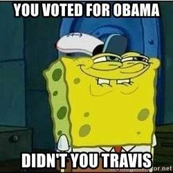 Spongebob Face - You voted for Obama  Didn't you travis