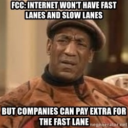 Confused Bill Cosby  - FCC: INTERNET WON'T HAVE FAST LANES AND SLOW LANES BUT COMPANIES CAN PAY EXTRA FOR THE FAST LANE