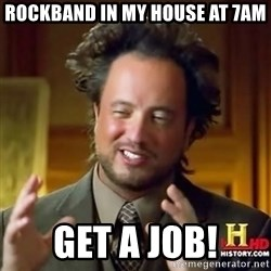ancient alien guy - Rockband in my house at 7am get a job!