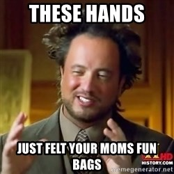 ancient alien guy - these hands  just felt your moms fun bags