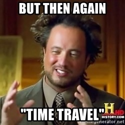 """ancient alien guy - but then again """"time travel"""""""