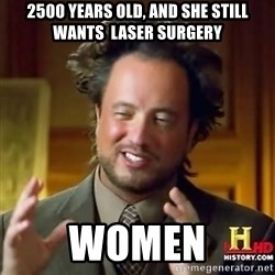 ancient alien guy - 2500 years old, and she still wants  laser surgery women
