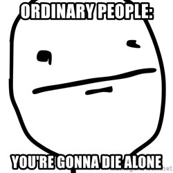 Real Pokerface - Ordinary people: you're gonna die alone