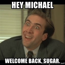 Nick Cage - Hey Michael welcome back, Sugar.