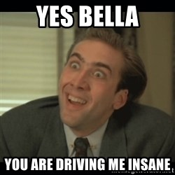 Nick Cage - Yes Bella You are driving me insane