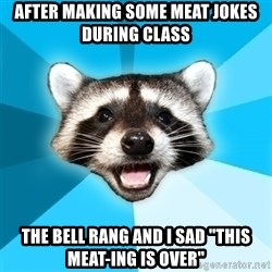 """Lame Pun Coon - after making some meat jokes during class the bell rang and i sad """"this meat-ing is over"""""""