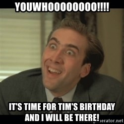 Nick Cage - YOUWHOOOOOOOO!!!! IT'S TIME FOR TIM'S BIRTHDAY AND I WILL BE THERE!