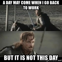 a day may come - a day may come when i go back to work but it is not this day
