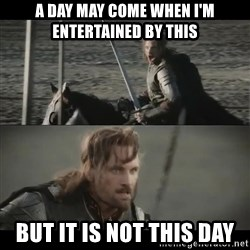 a day may come - a day may come when i'm entertained by this but it is not this day