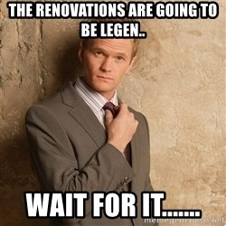 Barney Stinson - The renovations are going to be legen.. wait for it.......
