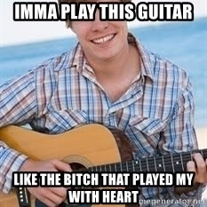 Guitar douchebag - imma play this guitar like the bitch that played my with heart