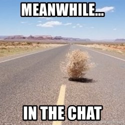 Meanwhile Tumbleweed - Meanwhile... in the chat