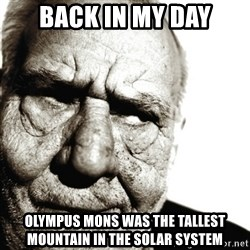 Back In My Day - back in my day olympus mons was the tallest mountain in the solar system