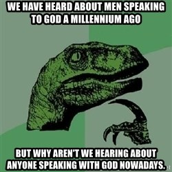 Philosoraptor - We have heard about men speaking to god a MILLENNIUM ago but why aren't we hearing about anyone speaking with god nowadays.