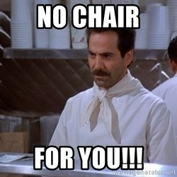 soup nazi - No Chair  For you!!!
