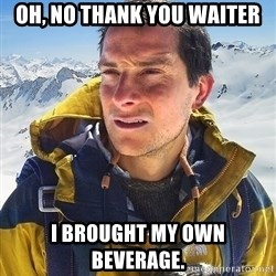 Bear Grylls Loneliness - oh, no thank you waiter i brought my own beverage.