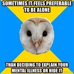 Bipolar Owl - sometimes it feels preferable to be alone than deciding to explain your mental illness or hide it
