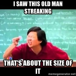 mr chow!haha!  - I saw this old man streaking that's about the size of it