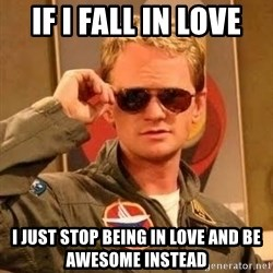 Barney Stinson - If I fall in love I just stop being in love and be awesome instead