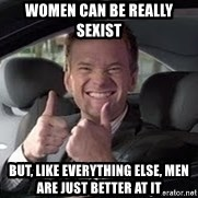 Barney Stinson - WOMEN CAN BE REALLY SEXIST BUT, LIKE EVERYTHING ELSE, MEN ARE JUST BETTER AT IT
